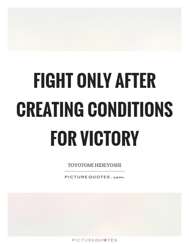 Fight only after creating conditions for victory Picture Quote #1