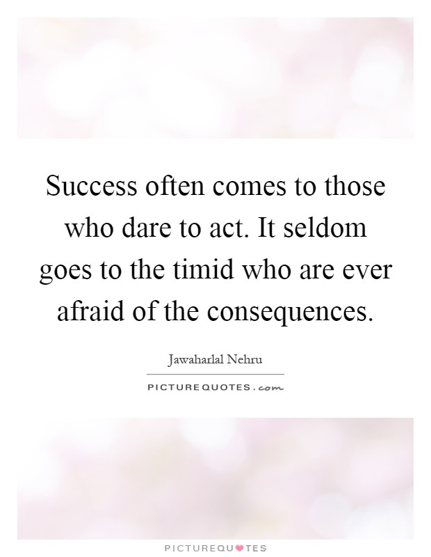 Success often comes to those who dare to act. It seldom goes to the timid who are ever afraid of the consequences Picture Quote #1