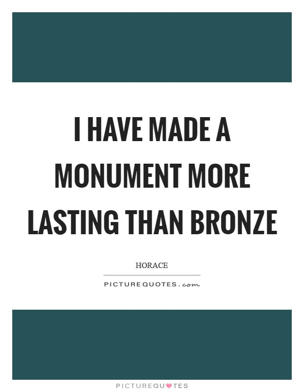 I have made a monument more lasting than bronze Picture Quote #1