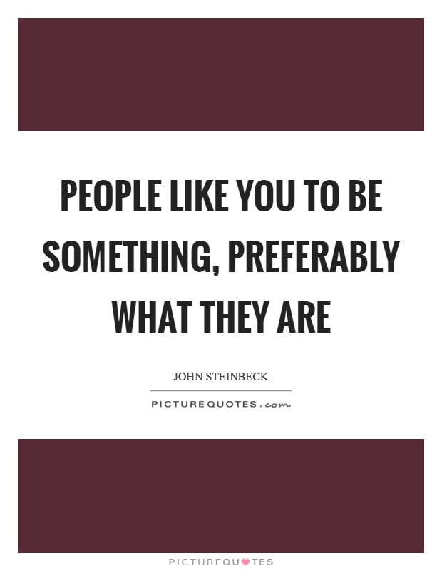 People like you to be something, preferably what they are Picture Quote #1