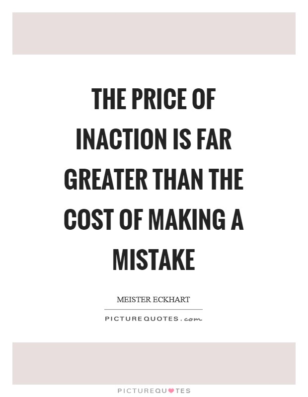 The price of inaction is far greater than the cost of making a mistake Picture Quote #1