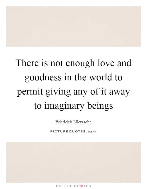 There is not enough love and goodness in the world to permit giving any of it away to imaginary beings Picture Quote #1