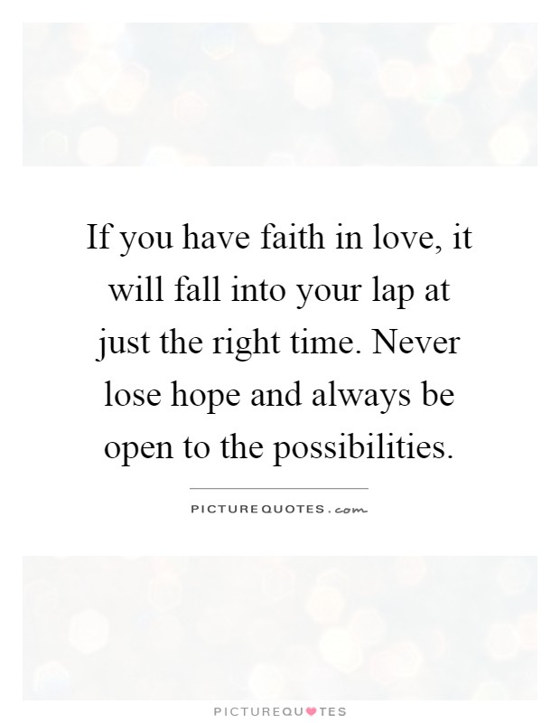 If you have faith in love, it will fall into your lap at just the right time. Never lose hope and always be open to the possibilities Picture Quote #1