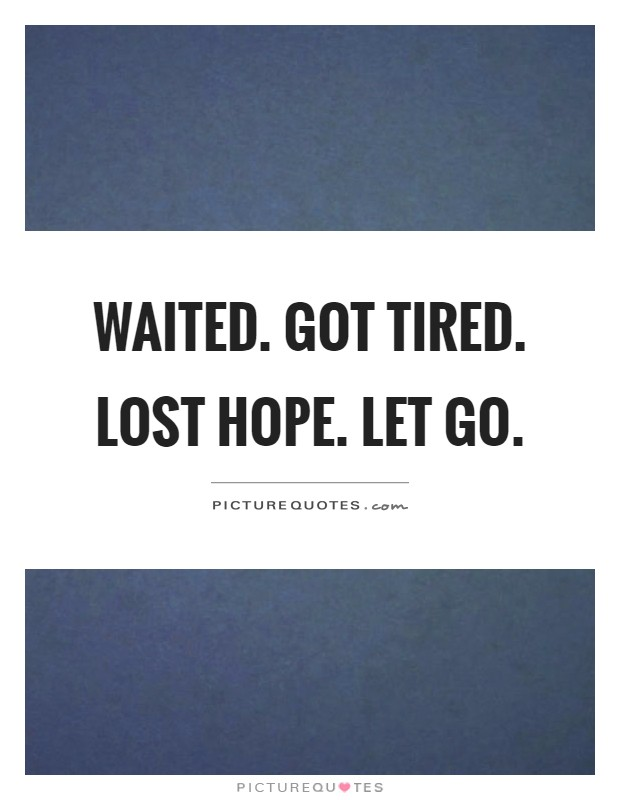 Waited. Got tired. Lost hope. Let go Picture Quote #1
