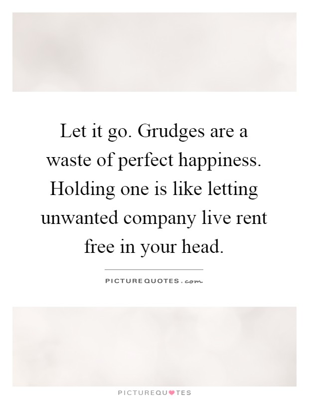 Let it go. Grudges are a waste of perfect happiness. Holding one is like letting unwanted company live rent free in your head Picture Quote #1