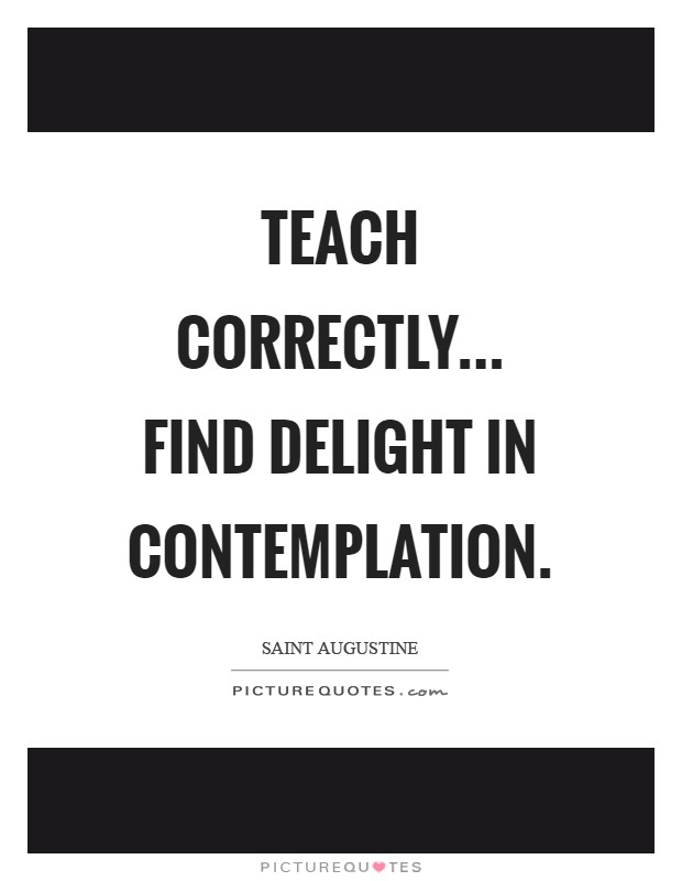 Teach correctly... Find delight in contemplation Picture Quote #1