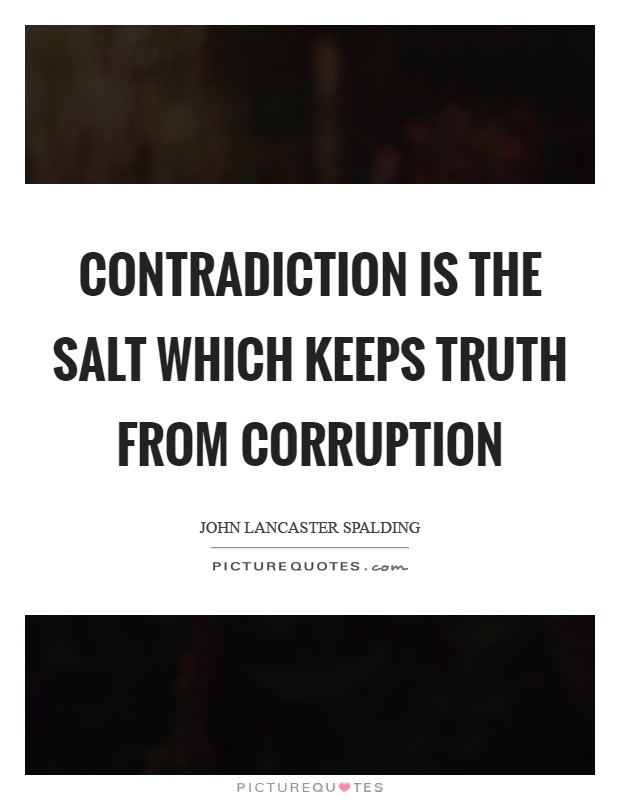 Contradiction is the salt which keeps truth from corruption Picture Quote #1