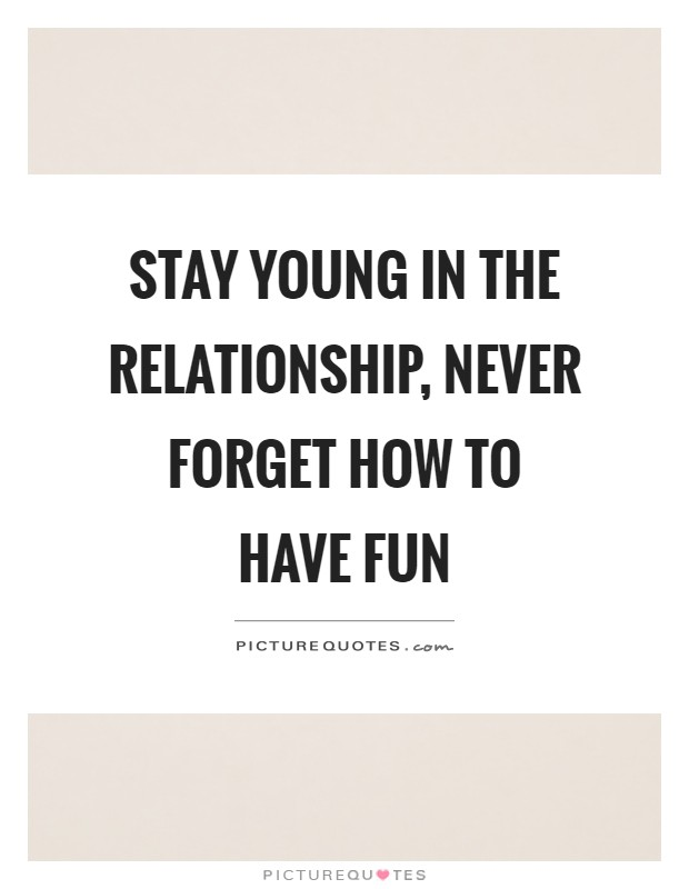 Stay young in the relationship, never forget how to have fun Picture Quote #1