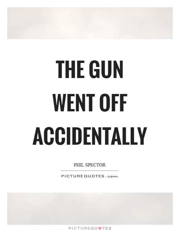 The gun went off accidentally Picture Quote #1