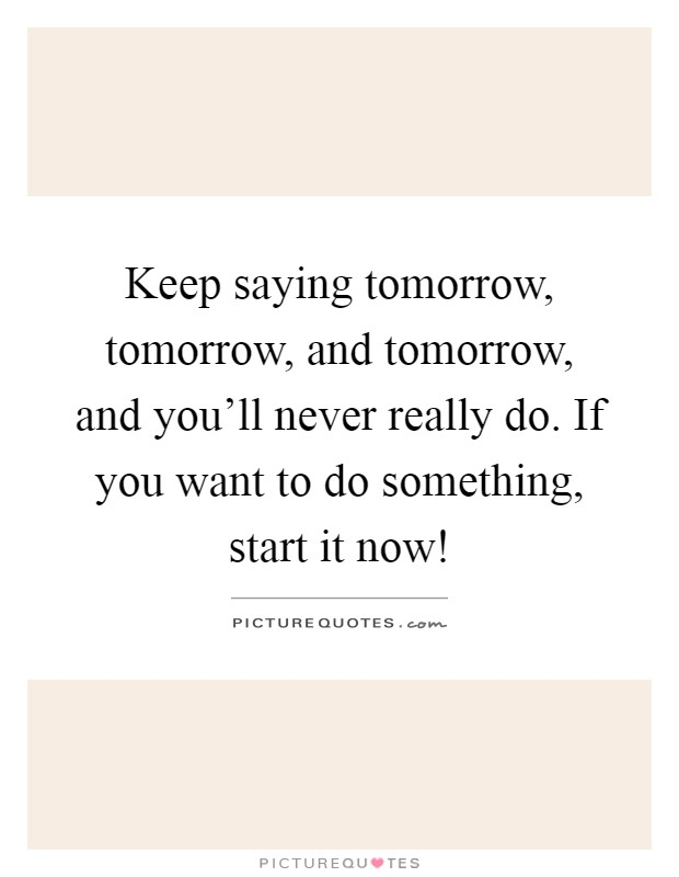 Keep saying tomorrow, tomorrow, and tomorrow, and you'll never really do. If you want to do something, start it now! Picture Quote #1