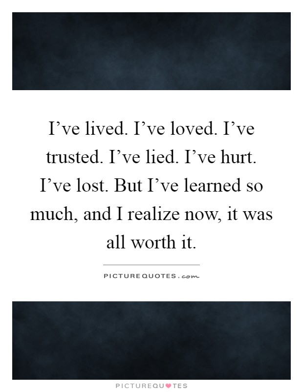 I've lived. I've loved. I've trusted. I've lied. I've hurt. I've lost. But I've learned so much, and I realize now, it was all worth it Picture Quote #1