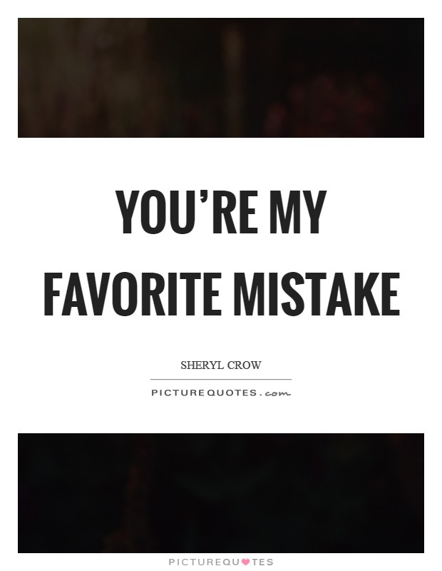 You're my favorite mistake Picture Quote #1