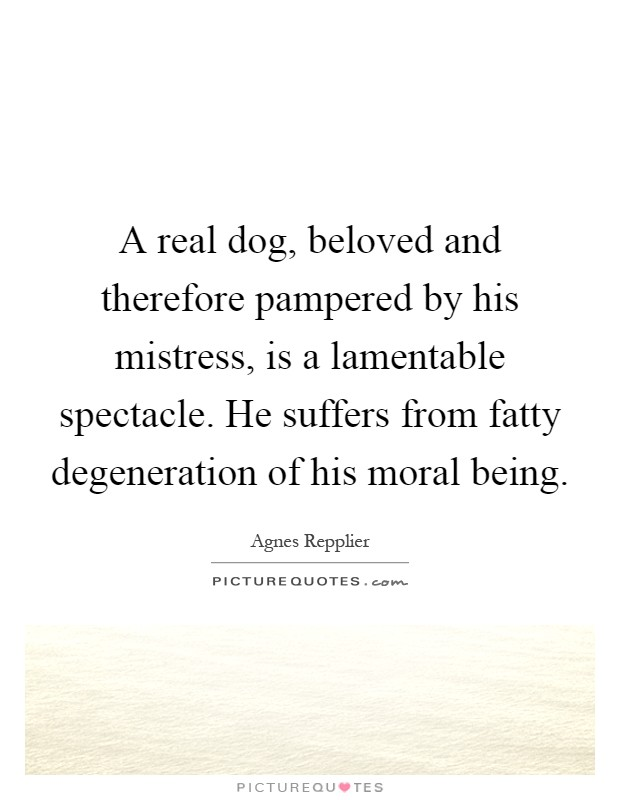 A real dog, beloved and therefore pampered by his mistress, is a lamentable spectacle. He suffers from fatty degeneration of his moral being Picture Quote #1