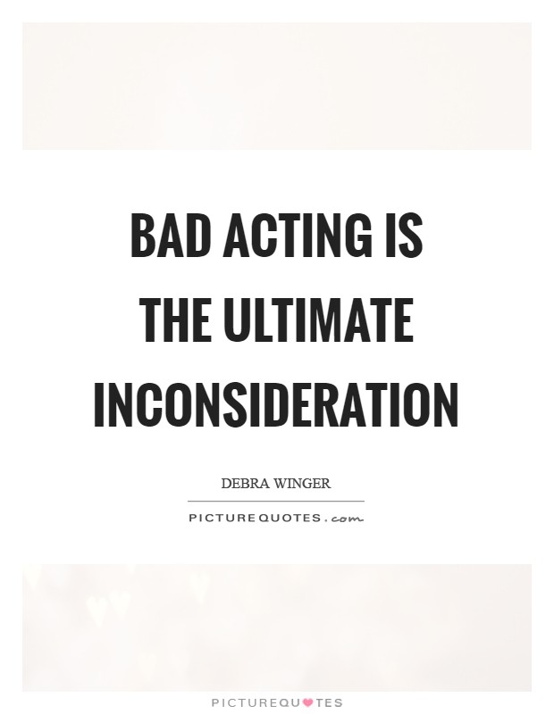 Bad acting is the ultimate inconsideration Picture Quote #1