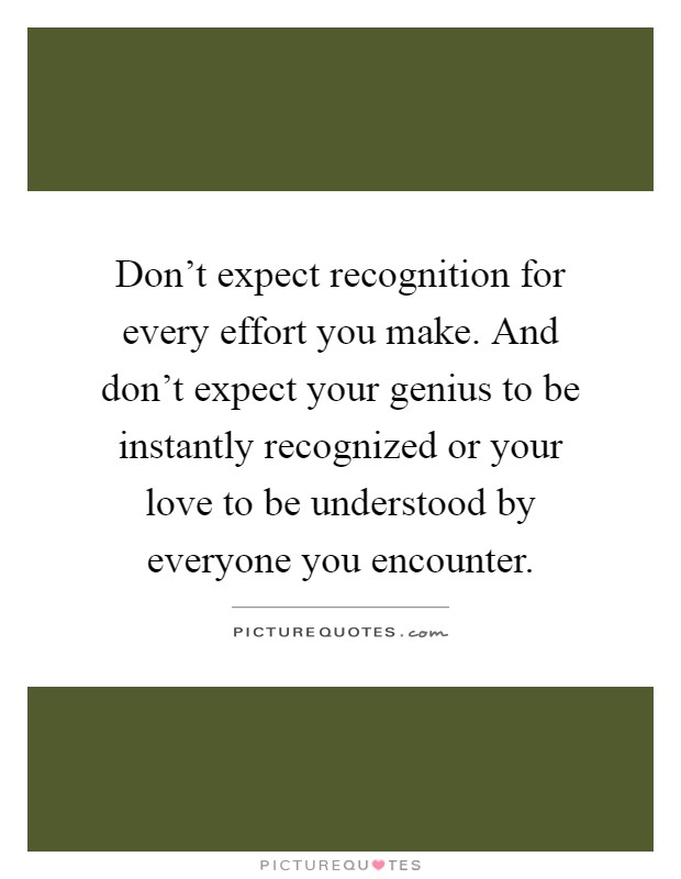 Don't expect recognition for every effort you make. And don't expect your genius to be instantly recognized or your love to be understood by everyone you encounter Picture Quote #1