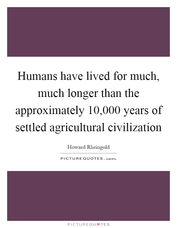 Humans have lived for much, much longer than the approximately 10,000 years of settled agricultural civilization Picture Quote #1
