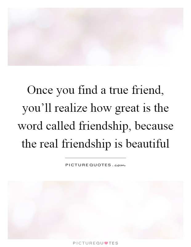 Once you find a true friend, you'll realize how great is the word called friendship, because the real friendship is beautiful Picture Quote #1