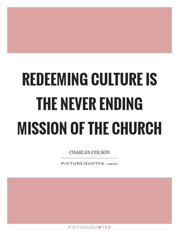 Redeeming culture is the never ending mission of the church Picture Quote #1