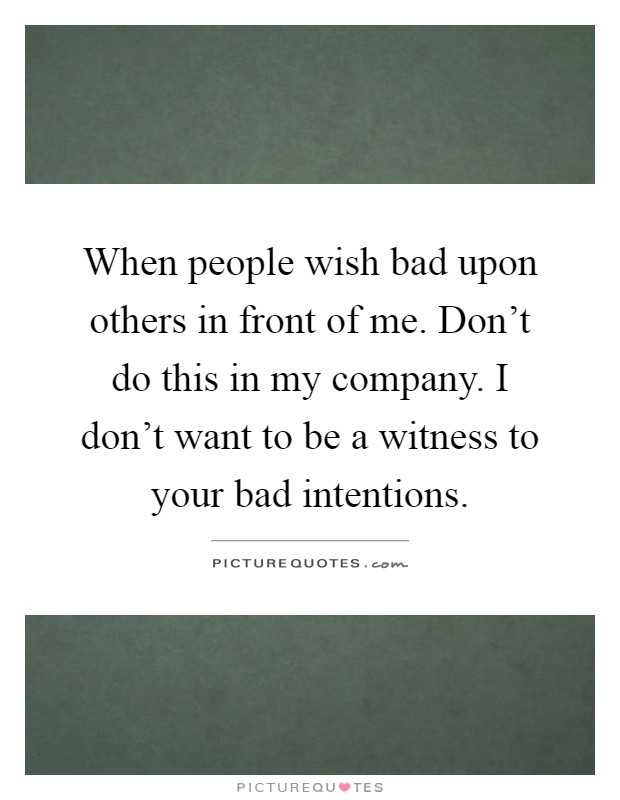 When people wish bad upon others in front of me. Don't do this in my company. I don't want to be a witness to your bad intentions Picture Quote #1