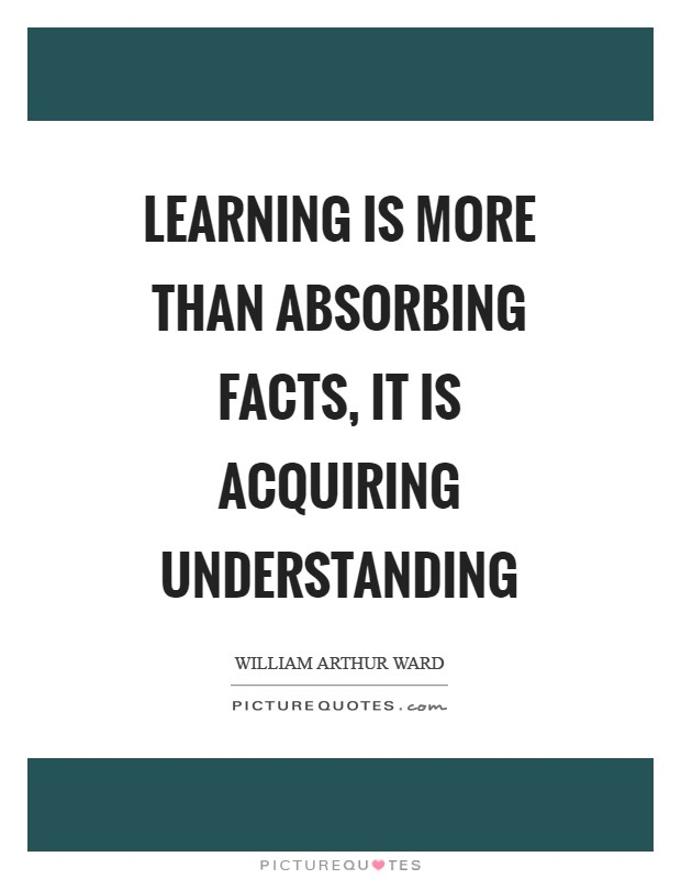 Learning is more than absorbing facts, it is acquiring understanding Picture Quote #1