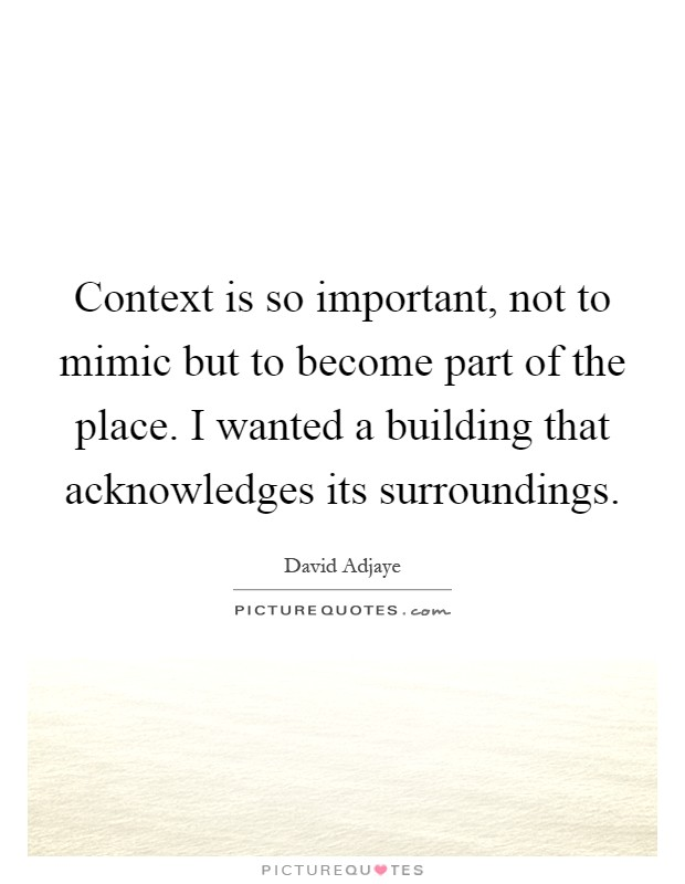 Context is so important, not to mimic but to become part of the place. I wanted a building that acknowledges its surroundings Picture Quote #1