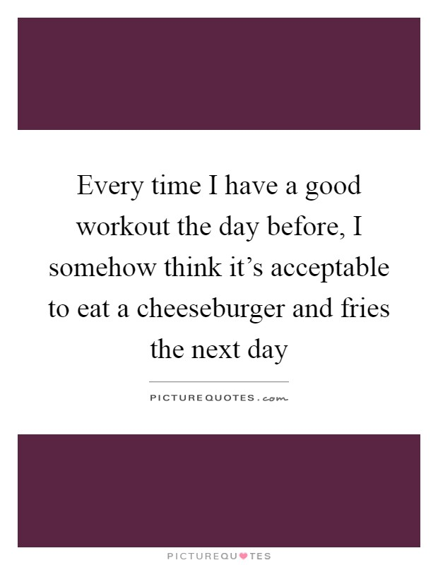Every time I have a good workout the day before, I somehow think it's acceptable to eat a cheeseburger and fries the next day Picture Quote #1