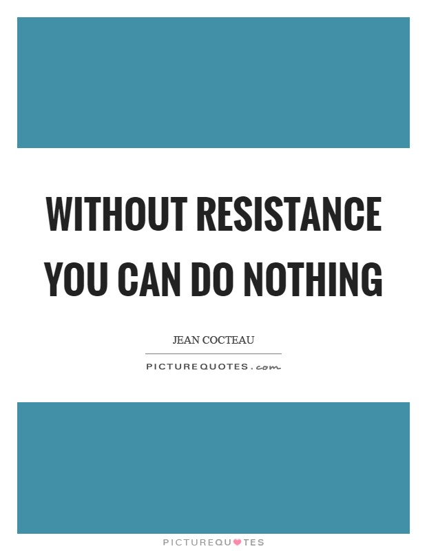 Without resistance you can do nothing Picture Quote #1