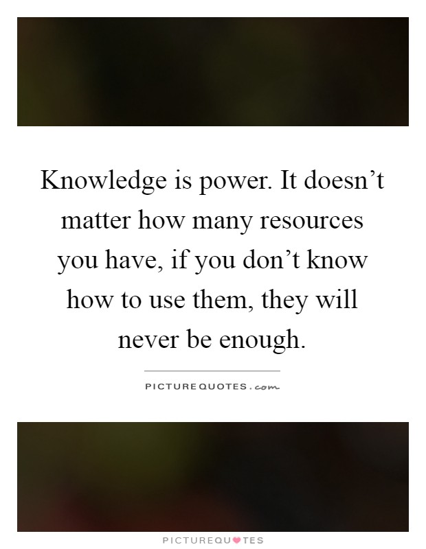 Knowledge is power. It doesn't matter how many resources you have, if you don't know how to use them, they will never be enough Picture Quote #1