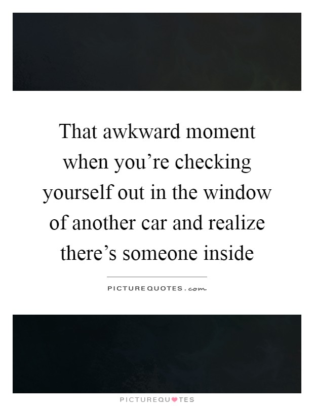 That awkward moment when you're checking yourself out in the window of another car and realize there's someone inside Picture Quote #1