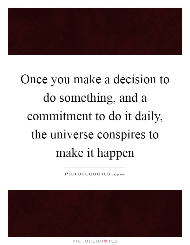 Once you make a decision to do something, and a commitment to do it daily, the universe conspires to make it happen Picture Quote #1