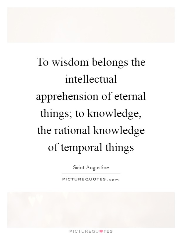 To wisdom belongs the intellectual apprehension of eternal things; to knowledge, the rational knowledge of temporal things Picture Quote #1