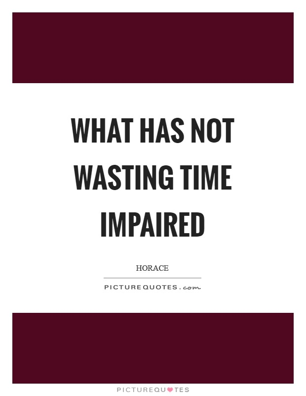 What has not wasting time impaired Picture Quote #1