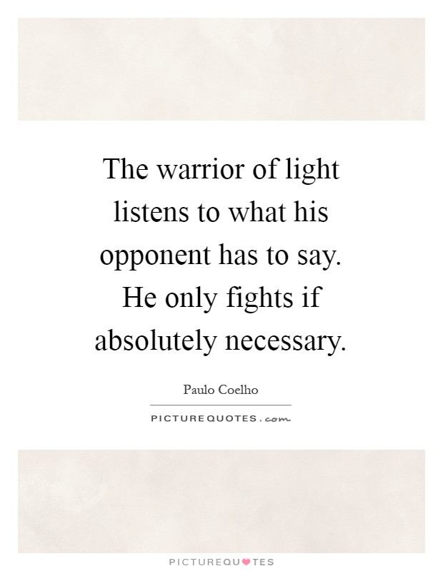 The warrior of light listens to what his opponent has to say. He only fights if absolutely necessary Picture Quote #1