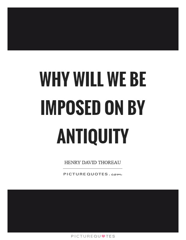 Why will we be imposed on by antiquity Picture Quote #1