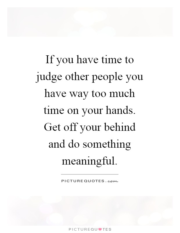 If you have time to judge other people you have way too much time on your hands. Get off your behind and do something meaningful Picture Quote #1