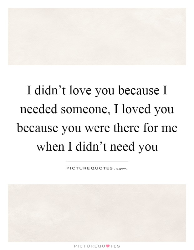 I didn't love you because I needed someone, I loved you because you were there for me when I didn't need you Picture Quote #1