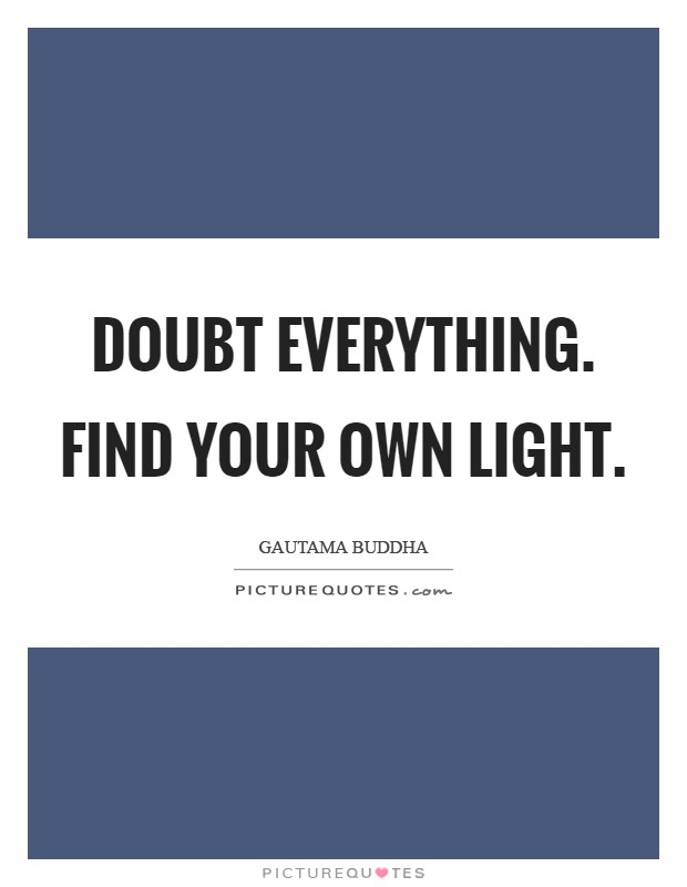 Doubt everything. Find your own light Picture Quote #1