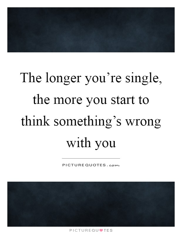 The longer you're single, the more you start to think something's wrong with you Picture Quote #1