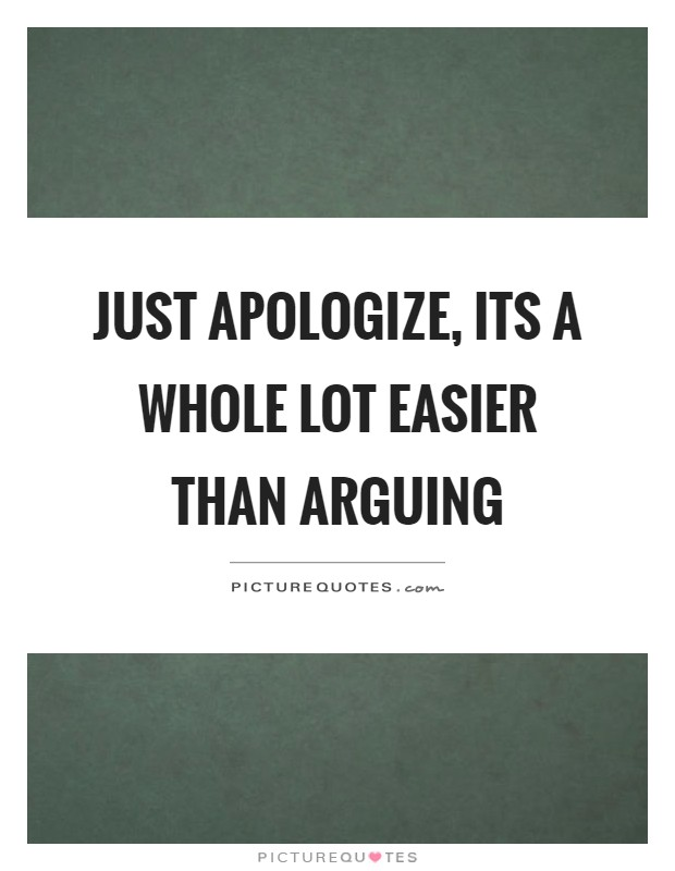 Just apologize, its a whole lot easier than arguing Picture Quote #1