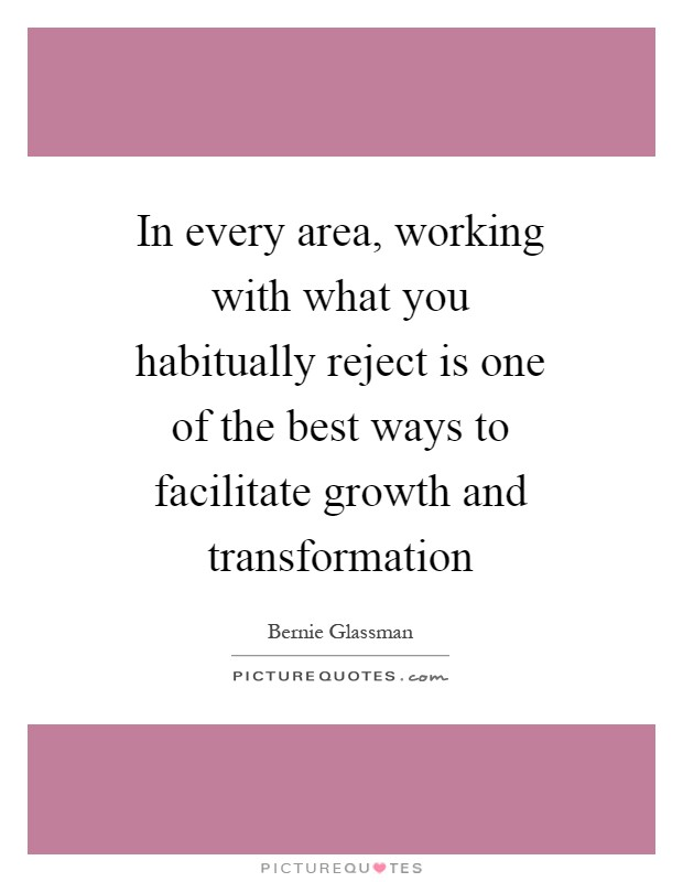 In every area, working with what you habitually reject is one of the best ways to facilitate growth and transformation Picture Quote #1