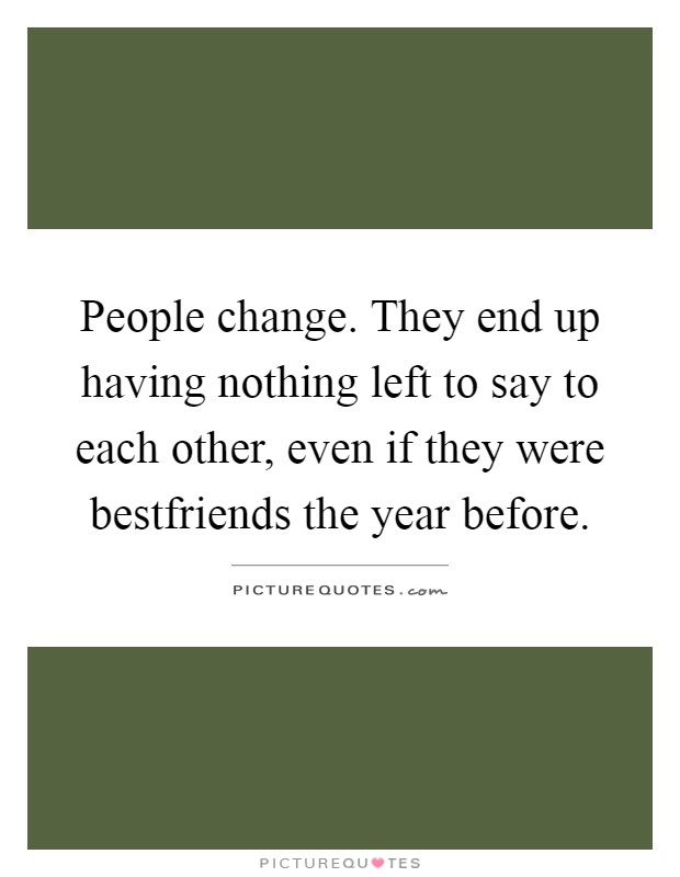 People change. They end up having nothing left to say to each other, even if they were bestfriends the year before Picture Quote #1