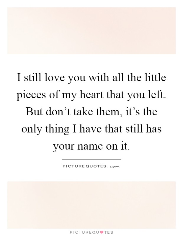 I still love you with all the little pieces of my heart that you left. But don't take them, it's the only thing I have that still has your name on it Picture Quote #1