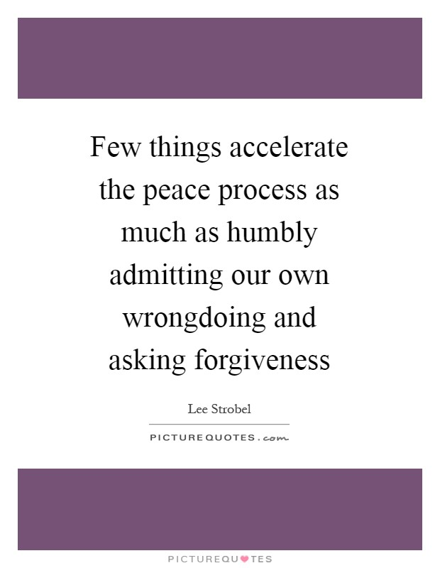 Few things accelerate the peace process as much as humbly admitting our own wrongdoing and asking forgiveness Picture Quote #1