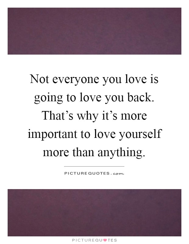 Not everyone you love is going to love you back. That's why it's more important to love yourself more than anything Picture Quote #1