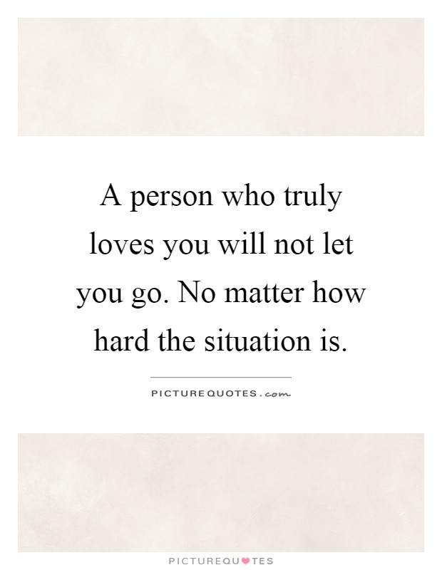 A person who truly loves you will not let you go. No matter how hard the situation is Picture Quote #1