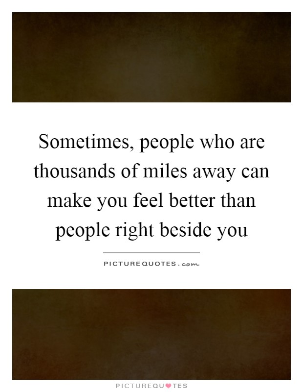 Sometimes, people who are thousands of miles away can make you feel better than people right beside you Picture Quote #1