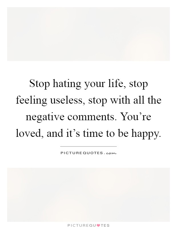 Stop hating your life, stop feeling useless, stop with all the negative comments. You're loved, and it's time to be happy Picture Quote #1