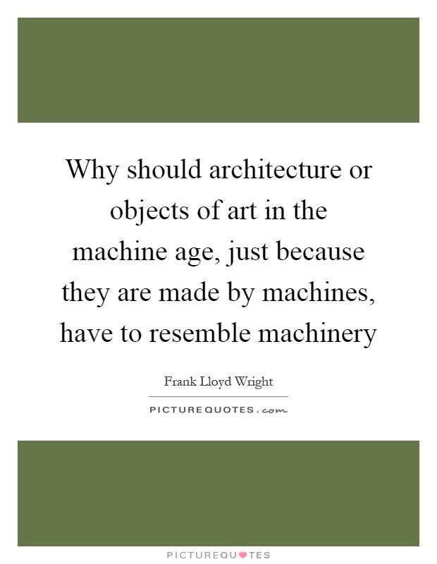 Why should architecture or objects of art in the machine age, just because they are made by machines, have to resemble machinery Picture Quote #1