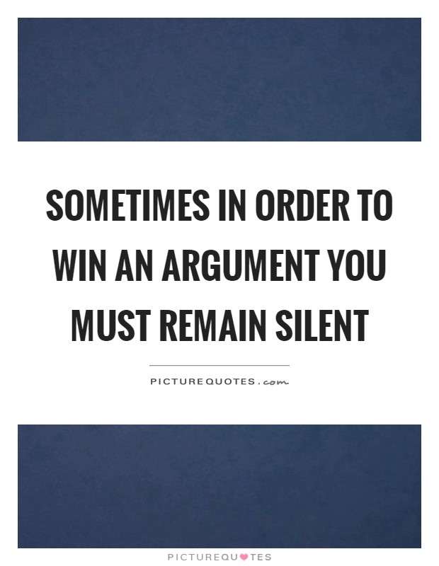 Sometimes in order to win an argument you must remain silent Picture Quote #1