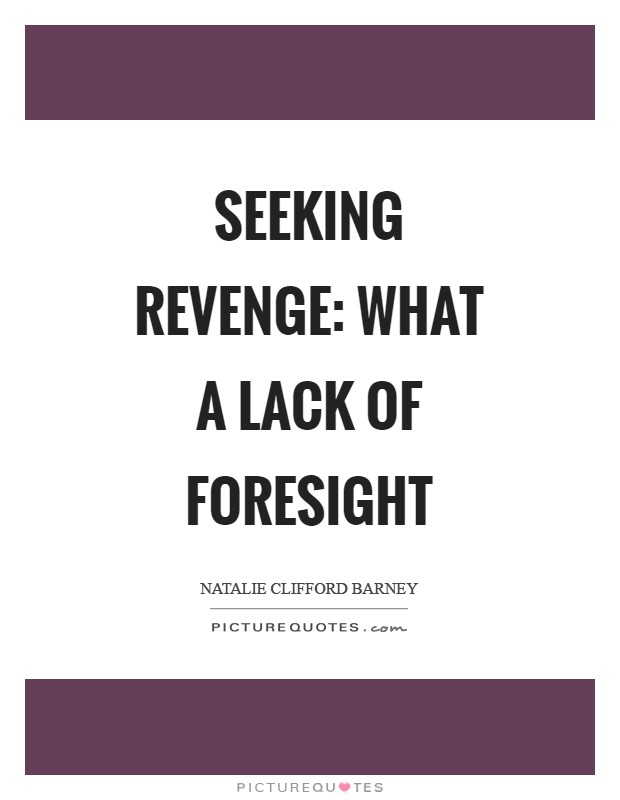 Seeking revenge: what a lack of foresight Picture Quote #1